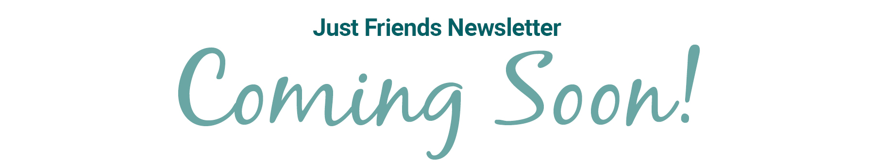 just-friends-newsletter-coming-soon-text